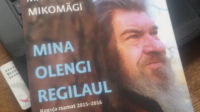 """Margus Mikomägi """"Mina olengi regilaul. Koguja raamat 2015–2016"""", Hea Lugu, 2017."""